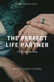 The Perfect Life Partner - A Pure Relationship ebook by Ranjot Singh Chahal