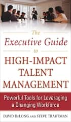 The Executive Guide to High-Impact Talent Management: Powerful Tools for Leveraging a Changing Workforce ebook by David DeLong,Steve Trautman