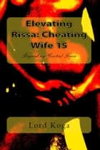 Elevating Rissa: Cheating Wife 15 ebook by Lord Koga