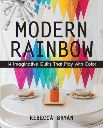 Modern Rainbow - 14 Imaginative Quilts That Play with Color ebook by Rebecca Bryan