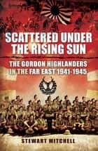 Scattered Under the Rising Sun - The Gordon Highlanders in the Far East, 1941–1945 ebook by Stewart Mitchell