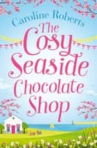 The Cosy Seaside Chocolate Shop ebook by Caroline Roberts