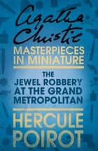 The Jewel Robbery at the Grand Metropolitan: A Hercule Poirot Short Story ebook by Agatha Christie