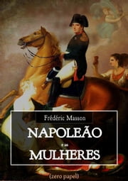 Napoleão e as mulheres ebook by Frédéric Masson, Zero Papel