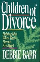 Children of Divorce - Helping Kids When Their Parents Are Apart ebook by Debbie Barr
