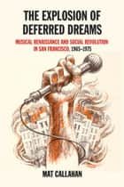 The Explosion Of Deferred Dreams - Musical Renaissance and Social Revolution in San Francisco, 1965-1975 ebook by Mat Callahan