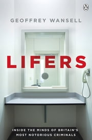 Lifers - Inside the Minds of Britain's Most Notorious Criminals ebook by Geoffrey Wansell