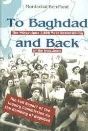 To Baghdad and Back: The Miraculous 2,000 Year Homecoming of the Iraqi Jews ebook by Mordechai Ben-Porat