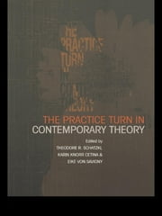 The Practice Turn in Contemporary Theory ebook by Karin Knorr Cetina,Theodore R. Schatzki,Eike von Savigny