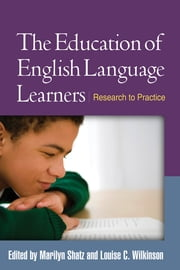 The Education of English Language Learners - Research to Practice ebook by Marilyn Shatz, PhD,Louise C. Wilkinson