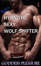 Beth's Hypnotic Sexy Wolf Shifter ebook by Goddess Pleasure