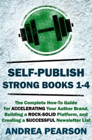 Self-Publish Strong Books 1-4 - The Complete How-To Guide for Accelerating Your Author Brand, Building a Rock-Solid Platform, and Creating a Successful Newsletter List ebook by Andrea Pearson
