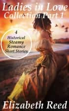 Ladies In Love Collection Part 1: 4 Historical Steamy Romance Short Stories ebook by Elizabeth Reed