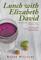 Lunch With Elizabeth David ebook by Roger Williams