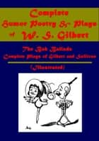 Complete Humor Poetry & Plays (Illustrated) ebook by W. S. Gilbert