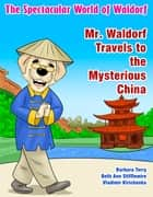 The Spectacular World of Waldorf: Mr. Waldorf Travels to the Mysterious China ebook by Barbara Terry, Beth Ann Stifflemire