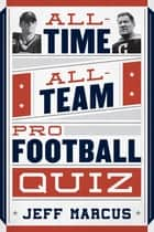 All-Time, All-Team Pro Football Quiz ebook by Jeff Marcus