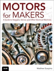 Motors for Makers - A Guide to Steppers, Servos, and Other Electrical Machines ebook by Matthew Scarpino