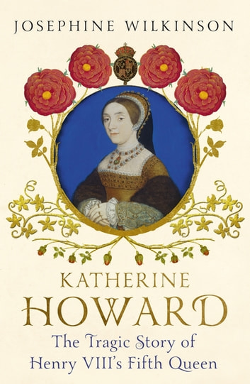 Katherine Howard - The Tragic Story of Henry VIII's Fifth Queen ebook by Josephine Wilkinson