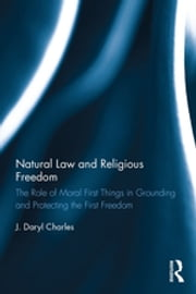 Natural Law and Religious Freedom - The Role of Moral First Things in Grounding and Protecting the First Freedom ebook by J. Daryl Charles