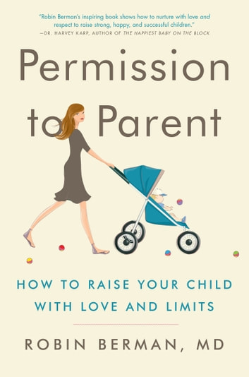 Permission to Parent - How to Raise Your Child with Love and Limits ebook by Robin Berman, MD