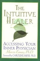 The Intuitive Healer ebook by Marcia Emery,Caroline Myss