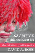 Sacrifice and the Sweet Life ebook by David A. Ross