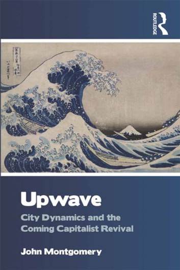 Upwave - City Dynamics and the Coming Capitalist Revival ebook by John Montgomery