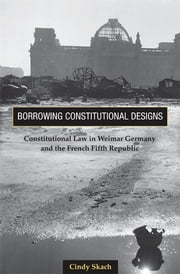 Borrowing Constitutional Designs - Constitutional Law in Weimar Germany and the French Fifth Republic ebook by Cindy Skach