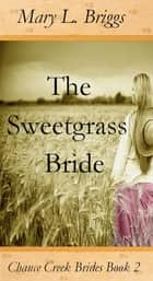 The Sweetgrass Bride (Chance Creek Brides Book 2) ebook by Mary L. Briggs
