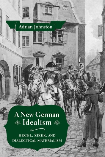 A New German Idealism - Hegel, Žižek, and Dialectical Materialism ebook by Adrian Johnston