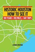 Historic Houston: How to See It - One Hundred Years and One Hundred Miles of Day Trips ebook by Lucinda Freeman