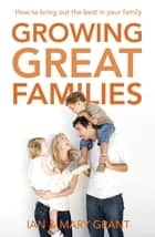 Growing Great Families - How to Bring Out the Best In Your Family ebook by Ian Grant, Mary Grant