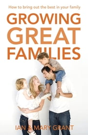 Growing Great Families - How to Bring Out the Best In Your Family ebook by Ian Grant,Mary Grant