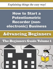 How to Start a Potentiometric Recorder (non-electronic) Business (Beginners Guide) ebook by Tillie Jose,Sam Enrico
