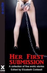 Her First Submission - A collection of five erotic stories ebook by Bella Marks,Dylan Harper,Elizabeth Black,Les Hansom,I.G. Frederick,Elizabeth Coldwell