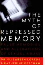 The Myth of Repressed Memory - False Memories and Allegations of Sexual Abuse ebook by Katherine Ketcham, Dr. Elizabeth Loftus