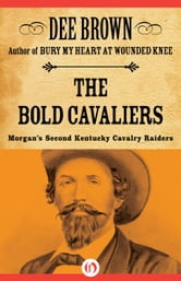 The Bold Cavaliers - Morgan's Second Kentucky Cavalry Raiders ebook by Dee Brown