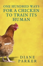 100 Ways for a Chicken to Train its Human ebook by Diane Parker