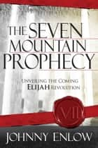 The Seven Mountain Prophecy - Unveiling the Coming Elijah Revolution ebook by Johnny Enlow