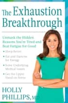 The Exhaustion Breakthrough - Unmask the Hidden Reasons You're Tired and Beat Fatigue for Good ebook by Holly Phillips
