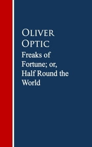 Freaks of Fortune; or, Half Round the World ebook by Oliver Optic