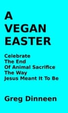 A Vegan Easter Celebrate The End Of Animal Sacrifice The Way Jesus Meant It To Be ebook by Greg Dinneen