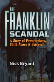 The Franklin Scandal - A Story of Powerbrokers, Child Abuse & Betrayal ebook by Nick Bryant