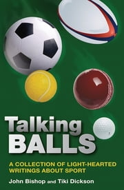 Talking Balls - A collection of light-hearted writings about sport ebook by Mr John Bishop,Ms Tiki Dickson