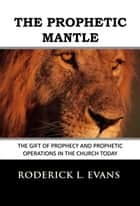 The Prophetic Mantle: The Gift of Prophecy and Prophetic Operations in the Church Today ebook by Roderick L. Evans