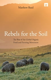 Rebels for the Soil - The Rise of the Global Organic Food and Farming Movement ebook by Matthew Reed