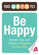 100 Ways to Be Happy: Simple Tips and Tricks to Brighten Up Your Day ebook by Editors of Adams Media