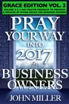 Pray Your Way Into 2017 for Business Owners (Grace Edition) Volume 2 ebook by John Miller