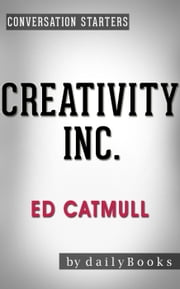 Creativity Inc.: by Ed Catmull | Conversation Starters - Daily Books ebook by Daily Books